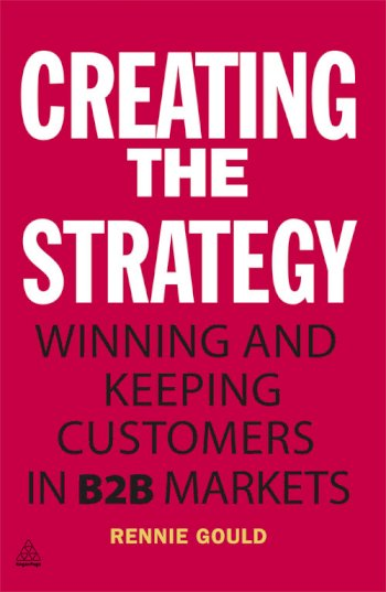 Book cover for Creating the Strategy:  Winning and Keeping Customers in B2B Markets a book by Rennie  Gould