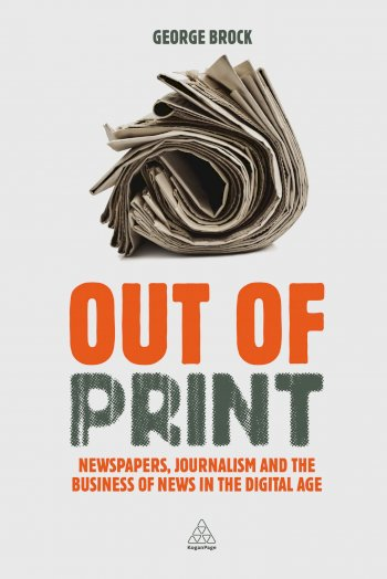 Book cover for Out of Print:  Newspapers, Journalism and the Business of News in the Digital Age a book by Professor George  Brock