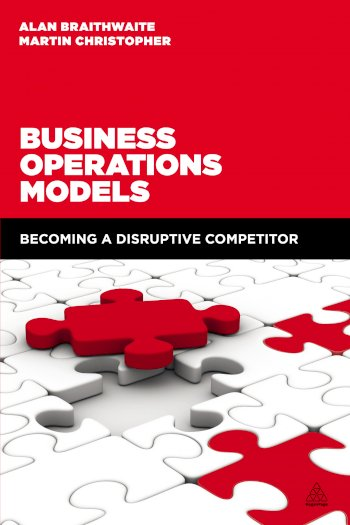 Book cover for Business Operations Models:  Becoming a Disruptive Competitor a book by Professor Alan  Braithwaite, Martin  Christopher