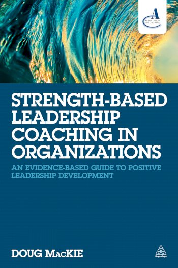 Book cover for Strength-Based Leadership Coaching in Organizations:  An Evidence-Based Guide to Positive Leadership Development a book by Doug  MacKie