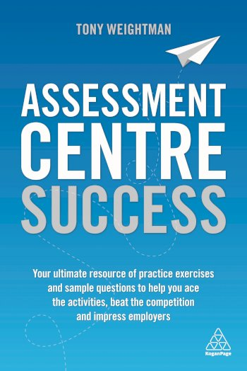 Book cover for Assessment Centre Success:  Your Ultimate Resource of Practice Exercises and Sample Questions to Help you Ace the Activities, Beat the Competition and Impress Employers a book by Tony  Weightman