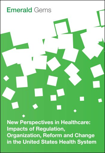 Book cover for New Perspectives in Healthcare:  Impacts of Regulation, Organization, Reform and Change in the United States Health System a book by Emerald Group Publishing Limited