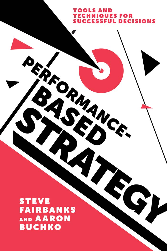 Book cover for Performance-Based Strategy:  Tools and Techniques for Successful Decisions a book by Professor Steve  Fairbanks, Professor Aaron  Buchko