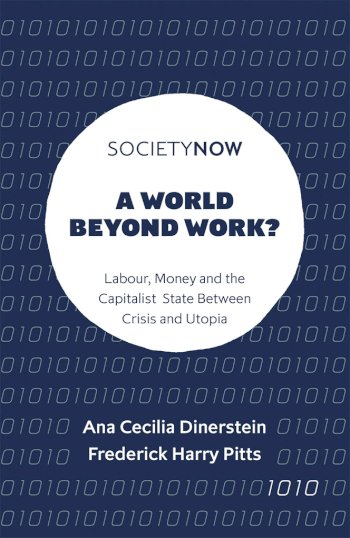Book cover for A World Beyond Work?:  Labour, Money and the Capitalist State Between Crisis and Utopia a book by Ana Cecilia Dinerstein, Frederick Harry Pitts