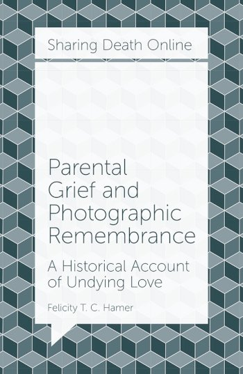 Book cover for Parental Grief and Photographic Remembrance:  A Historical Account of Undying Love a book by Felicity T. C. Hamer