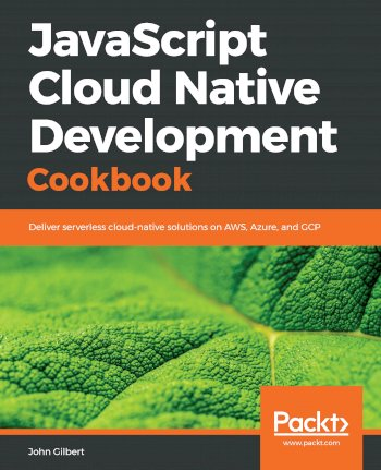 Book cover for JavaScript Cloud Native Development Cookbook:  Deliver serverless cloud-native solutions on AWS, Azure, and GCP a book by John  Gilbert