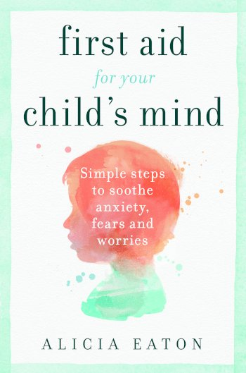 Book cover for First Aid for your Child's Mind:  Simple steps to soothe anxiety, fears and worries a book by Alicia  Eaton