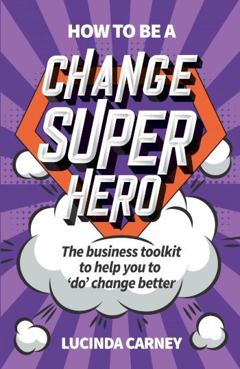 Book cover for How to be a Change Superhero:  The business toolkit to help you to 'do' change better a book by Lucinda  Carney