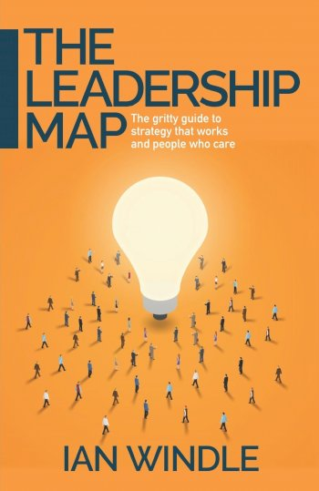 Book cover for The Leadership Map:  The gritty guide to strategy that works and people who care a book by Ian  Windle