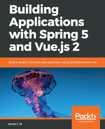 Book cover for Building Applications with Spring 5 and Vue.js 2: Build a modern, full-stack web application using Spring Boot and Vuex a book by James J. Ye