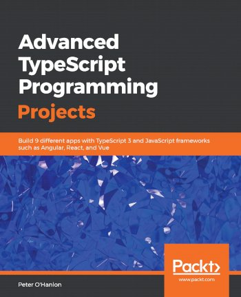 Book cover for Advanced TypeScript Programming Projects:  Build 9 different apps with TypeScript 3 and JavaScript frameworks such as Angular, React, and Vue a book by Peter  O'Hanlon