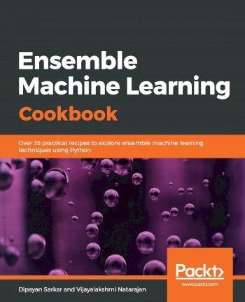 Book cover for Ensemble Machine Learning Cookbook:  Over 35 practical recipes to explore ensemble machine learning techniques using Python a book by Dipayan  Sarkar, Vijayalakshmi  Natarajan