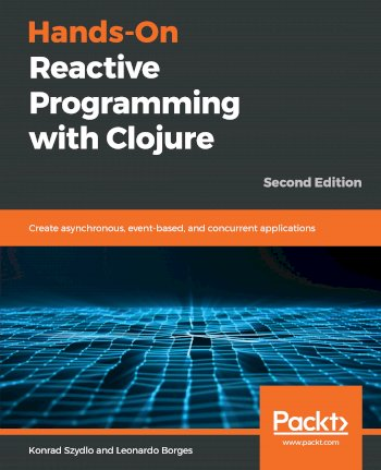 Book cover for Hands-On Reactive Programming with Clojure:  Create asynchronous, event-based, and concurrent applications a book by Konrad  Szydlo, Leonardo  Borges
