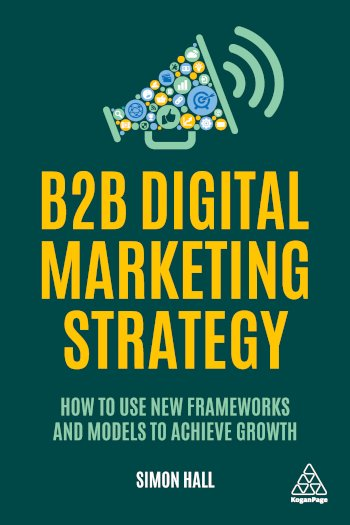 Book cover for B2B Digital Marketing Strategy:  How to Use New Frameworks and Models to Achieve Growth a book by Simon  Hall