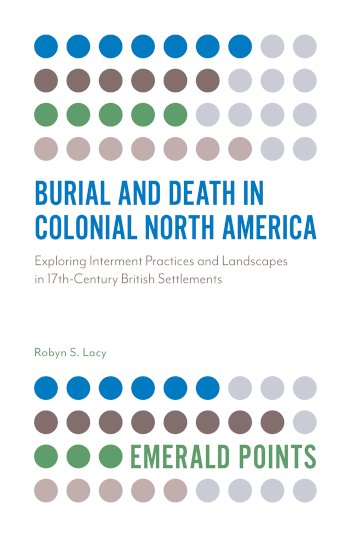 Book cover for Burial and Death in Colonial North America:  Exploring Interment Practices and Landscapes in 17th-Century British Settlements a book by Robyn S. Lacy