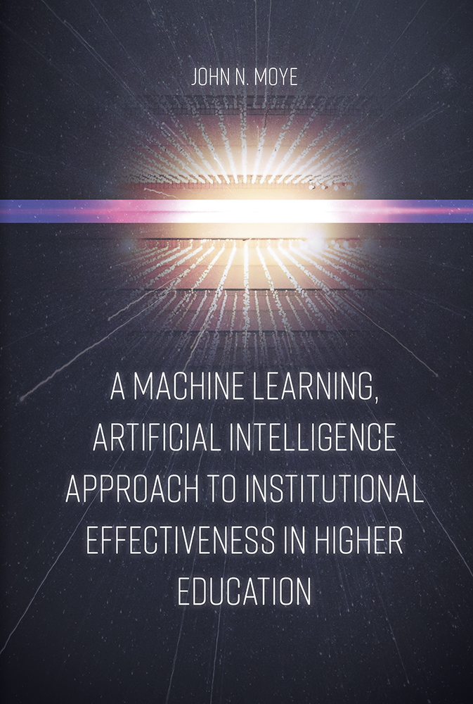 Book cover for A Machine Learning, Artificial Intelligence Approach to Institutional Effectiveness in Higher Education a book by John N. Moye