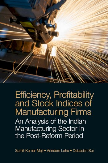 Book cover for Efficiency, Profitability and Stock Indices of Manufacturing Firms:  An Analysis of the Indian Manufacturing Sector in the Post-Reform Period a book by Sumit Kumar Maji, Arindam  Laha, Debasish  Sur