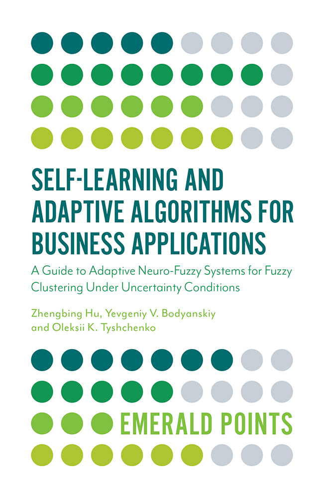 Book cover for Self-Learning and Adaptive Algorithms for Business Applications:  A Guide to Adaptive Neuro-Fuzzy Systems for Fuzzy Clustering Under Uncertainty Conditions a book by Zhengbing  Hu, Yevgeniy V. Bodyanskiy, Oleksii  Tyshchenko