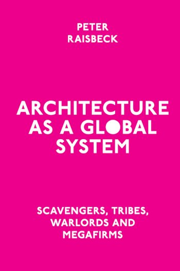 Book cover for Architecture as a Global System:  Scavengers, Tribes, Warlords and Megafirms a book by Peter  Raisbeck