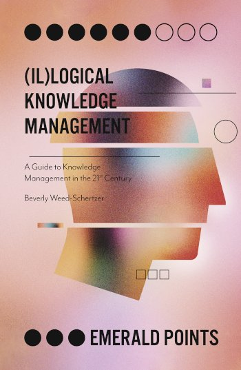 Book cover for (Il)logical Knowledge Management:  A Guide to Knowledge Management in the 21st Century a book by Beverly  WeedSchertzer