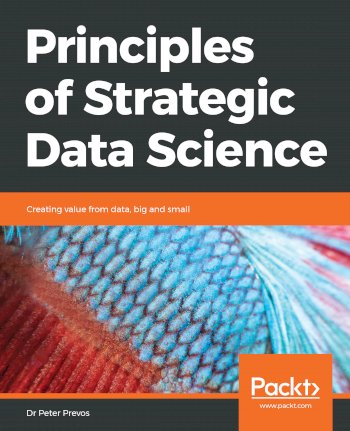 Book cover for Principles of Strategic Data Science:  Creating value from data, big and small a book by Dr Peter Prevos