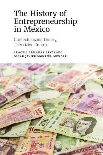 Book cover for The History of Entrepreneurship in Mexico:  Contextualizing Theory, Theorizing Context a book by Araceli Almaraz Alvarado, Oscar Javier Montiel Mndez