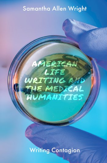 Book cover for American Life Writing and the Medical Humanities:  Writing Contagion a book by Samantha Allen Wright