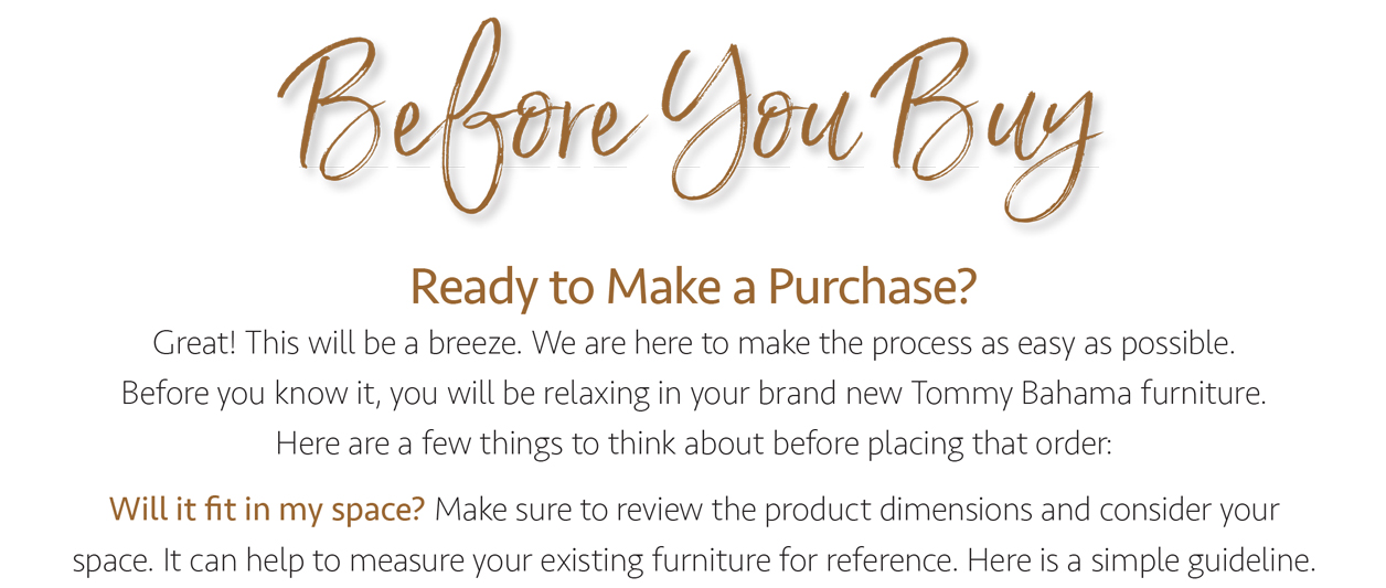 Before you buy. Ready to make a purchase? Great! This will be a breeze. We are here to make the process as easy as possible. Before you know it, you will be relaxing in your brand new Tommy Bahama furniture. Here are a few things to think about before placing that order: Will it fit in my space? Make sure to review the product dimensions and consider your space. It can help to measure your existing furniture for reference. Here is a simple guideline.