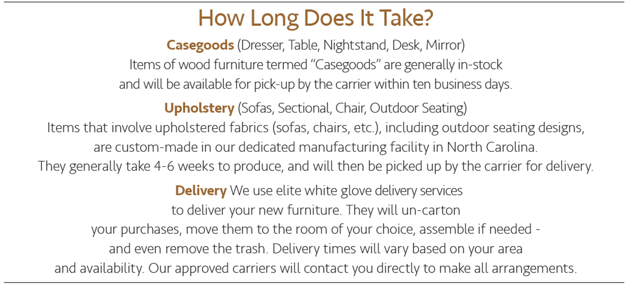 How long does it take? Casegoods (dresser, table, nightstand, desk, mirror). Items of wood furniture termed 'Casegoods' are generally in-stock and will be available for pick-up by the carrier within ten business days. Upholstery (sofas, sectional, chair, outdoor seating). Items that involve upholstered fabrics (sofas, chairs, etc.), including outdoor seating designs, are custom-made in our dedicated manufacturing facility in North Carolina. They generally take 4-6 weeks to produce, and will then be picked up by the carrier for delivery. Delivery. We use elite white gloves delivery services to deliver your new furniture. They will un-carton your purchases, move them to the room of your choice, assemble if needed - and even remove the trash. Delivery times will vary based on your area and availability. Our approved carriers will contact you directly to make all arrangements.