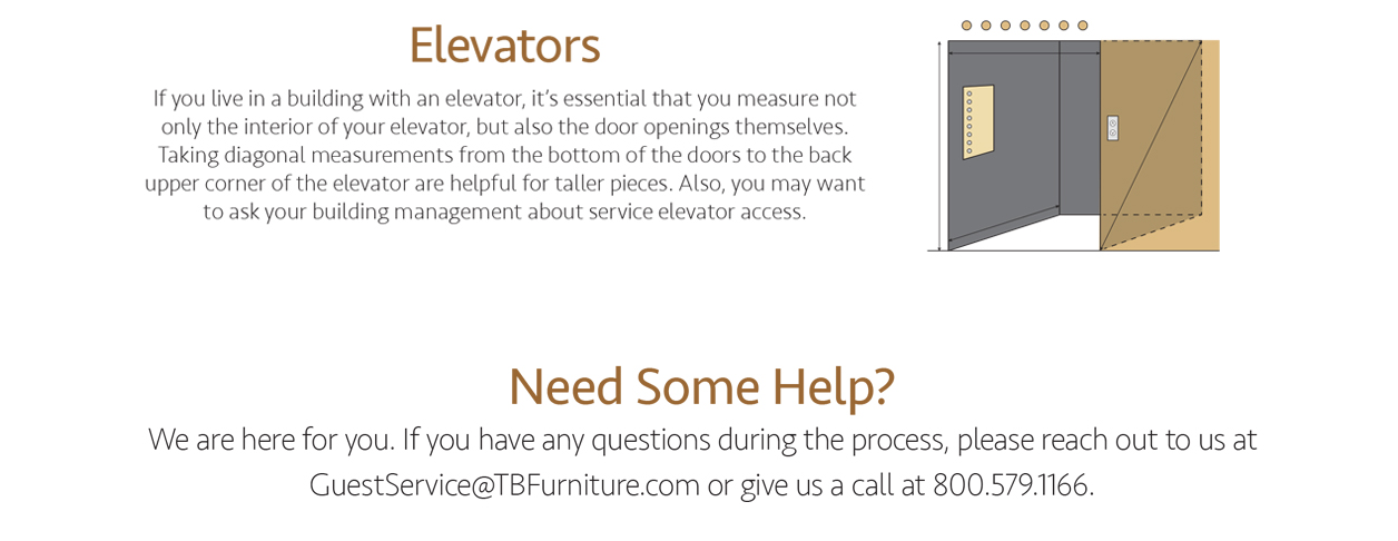 Elevators. If you live in a building with an elevator, it's essential that you measure not only the interior of your elevator, but also the door openings themselves. Taking diagonal measurements from the bottom fo the doors to the back upper corner of the elevator are helpful for taller pieces. Also, you may want to ask your building management about service elevator access. Need some help? We are here for you. If you have any questions during the process, please reach out to us at GuestService@TBFurniture.com or give us a call at 800.579.1166.