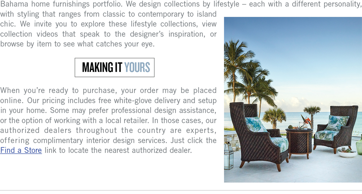 We design collections by lifestyle - each with a different personality, with styling that ranges from classic to contemporary to island chic. We invite you to explore these lifestyle collections, view collection videos that speak to the designer's inspiration, or browse by item to see what catches your eye. Making it Yours. When you're ready to purchase, your order may be placed online. Our pricing includes free white-glove delivery and setup in your home. Some may prefer professional design assistance, or the option of working with a local retailer. In those cases, our authorized dealers throughout the country are experts, offering complimentary interior design services. Just click the Find a store link to locate the nearest authorized dealer.