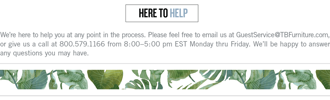 Here to Help. We're here to help you at any point in the process. Please feel free to email us at GuestService@TBFurniture.com, or give us a call at 800.579.1166 from 8:00-5:00 pm EST Monday thru Friday. We'll be happy to answer any questions you may have.