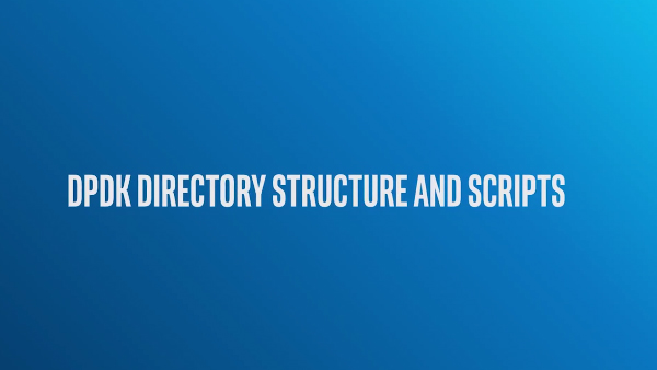 Chapter 1: DPDK Directory Structure and Scripts and Configuring DPDK