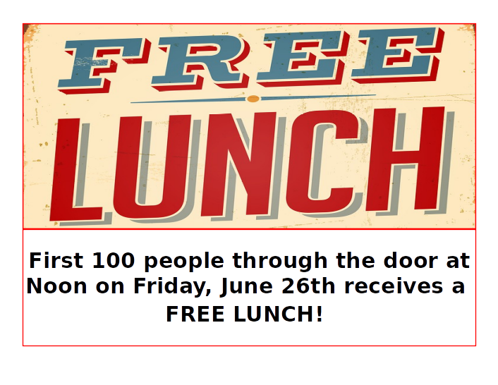 Free Lunch: First 100 people through the door at noon on Friday, June 26th receive a FREE LUNCH!